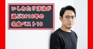 関ジャム いしわたり淳治の選ぶ 2016年の名曲ベスト10