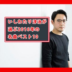 関ジャム いしわたり淳治 2016年名曲ベスト10