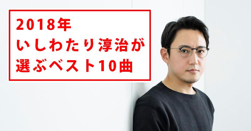 いしわたり淳治が選ぶ2018年名曲ランキングベスト10